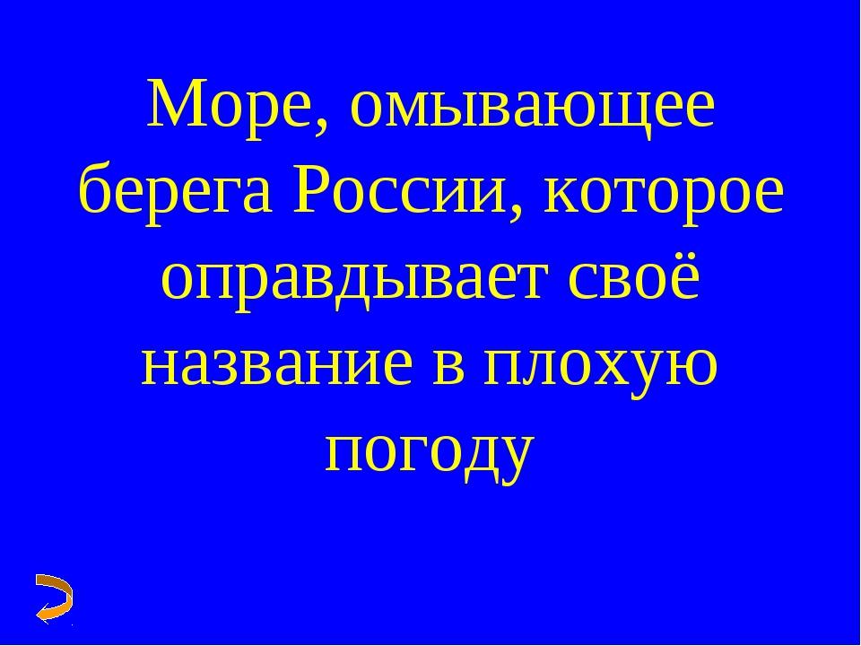 Море, омывающее берега России, которое оправдывает своё название в плохую пог...