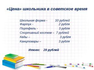 «Цена» школьника в советское время Школьная форма - 10 рублей Фартук - 2 рубл