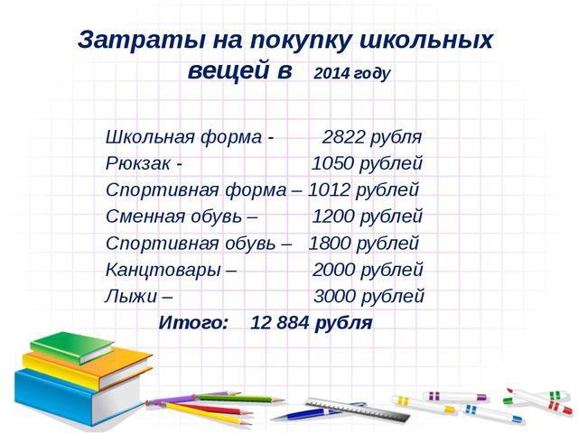 Затраты на покупку школьных вещей в 2014 году Школьная форма - 2822 рубля Рюк...