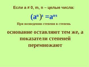 основание оставляют тем же, а показатели степеней перемножают Если а ≠ 0, m,