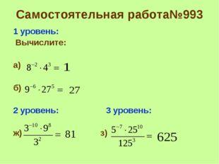 Самостоятельная работа№993 1 уровень: Вычислите: а) б) 2 уровень: 3 уровень: