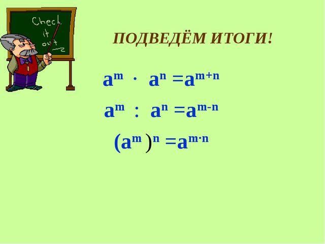 ПОДВЕДЁМ ИТОГИ! аm ∙ an =am+n аm : an =am-n (аm )n =am∙n