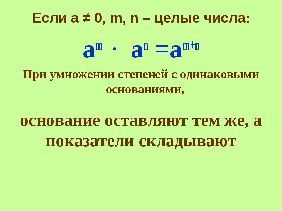 основание оставляют тем же, а показатели складывают Если а ≠ 0, m, n – целые...