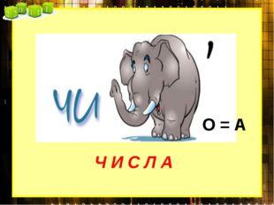 Ч И С Л А О = А