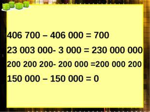 406 700 – 406 000 = 700 23 003 000- 3 000 = 230 000 000 200 200 200- 200 000