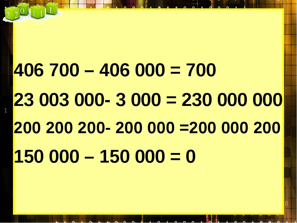 406 700 – 406 000 = 700 23 003 000- 3 000 = 230 000 000 200 200 200- 200 000...