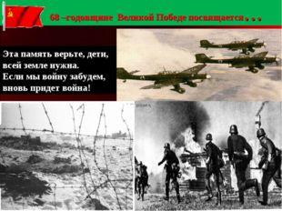 68 –годовщине Великой Победе посвящается… Эта память верьте, дети, всей земл