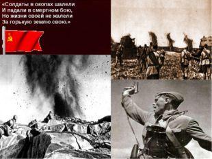 «Солдаты в окопах шалели И падали в смертном бою, Но жизни своей не жалели За