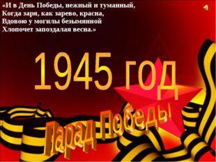 «И в День Победы, нежный и туманный, Когда заря, как зарево, красна, Вдовою у