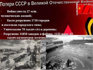 Война унесла 27 млн. человеческих жизней; Было разрушено 1710 городов и посе