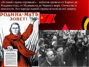 «Вставай страна огромная!» - набатом гремело от Карпат до Владивостока, от Му