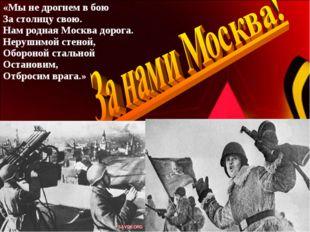 «Мы не дрогнем в бою За столицу свою. Нам родная Москва дорога. Нерушимой сте