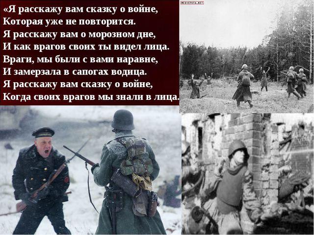 «Я расскажу вам сказку о войне, Которая уже не повторится. Я расскажу вам о м...