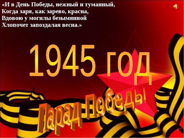 «И в День Победы, нежный и туманный, Когда заря, как зарево, красна, Вдовою у...