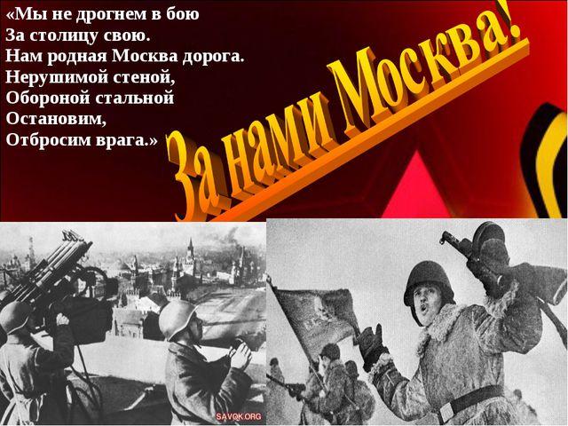 «Мы не дрогнем в бою За столицу свою. Нам родная Москва дорога. Нерушимой сте...