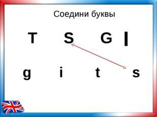 Соедини буквы T S G g i t s I