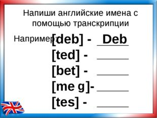 [deb] - Deb [ted] - [bet] - [me ]- [tes] - Например: Напиши английские имена
