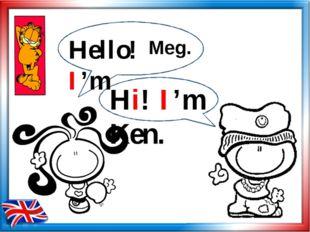 Hello! I'm Hi! I'm Ken. Meg.