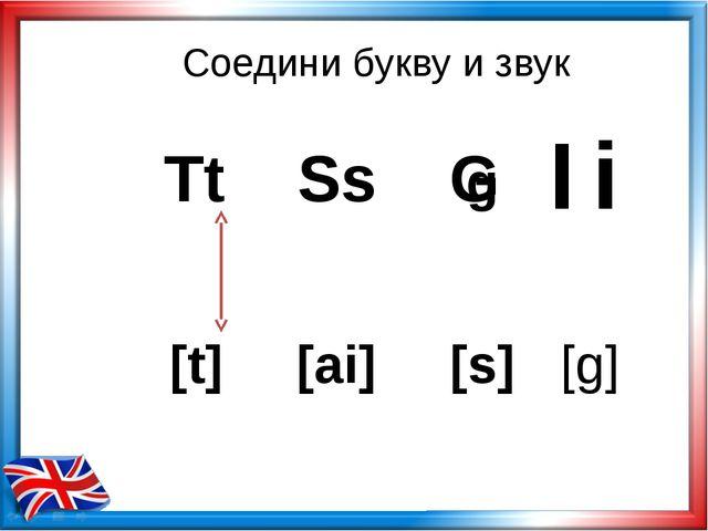 Соедини букву и звук Tt Ss G [t] [ai] [s] g Ii [g]