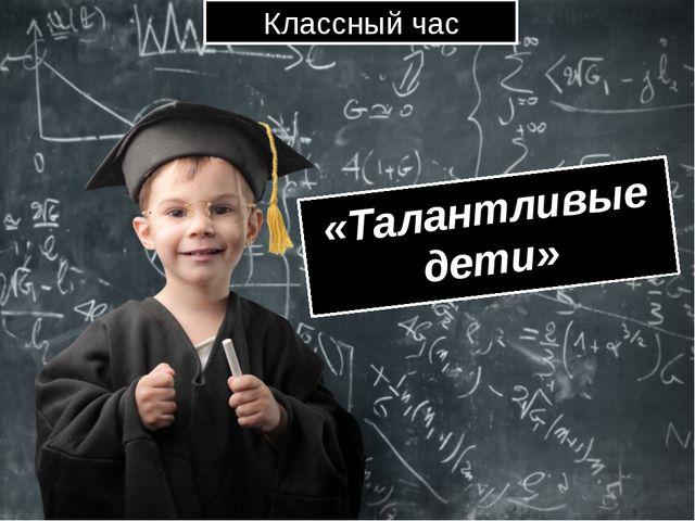Классный час «Талантливые дети»