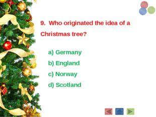9. Who originated the idea of a Christmas tree? a) Germany b) England c)