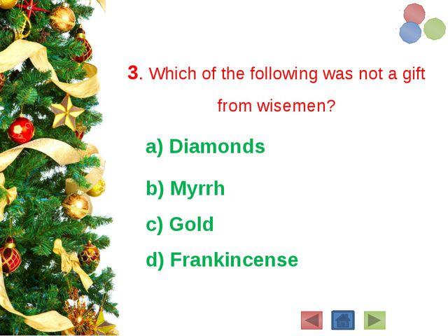 3. Which of the following was not a gift from wisemen? a) Diamonds b) Myrrh...