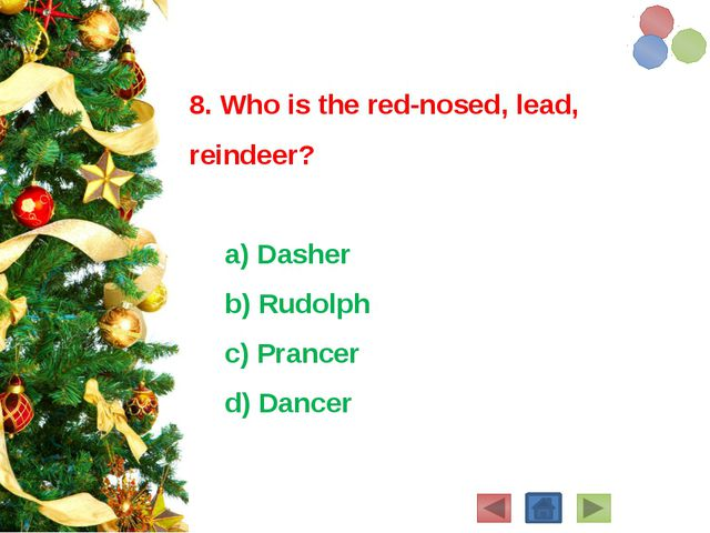 8. Who is the red-nosed, lead, reindeer? a) Dasher b) Rudolph c) Prancer...