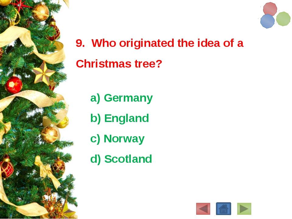 9. Who originated the idea of a Christmas tree? a) Germany b) England c)...