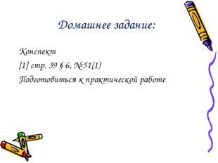 Домашнее задание: Конспект [1] стр. 39 § 6, № 51(1) Подготовиться к практичес