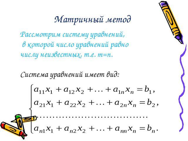 Матричный метод Рассмотрим систему уравнений, в которой число уравнений равн...