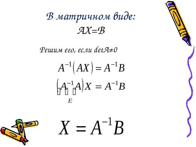 В матричном виде: AX=B Решим его, если detA≠0
