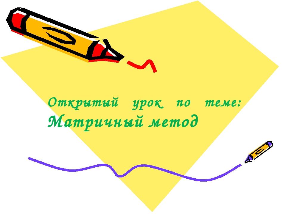 Открытый урок по теме: Матричный метод