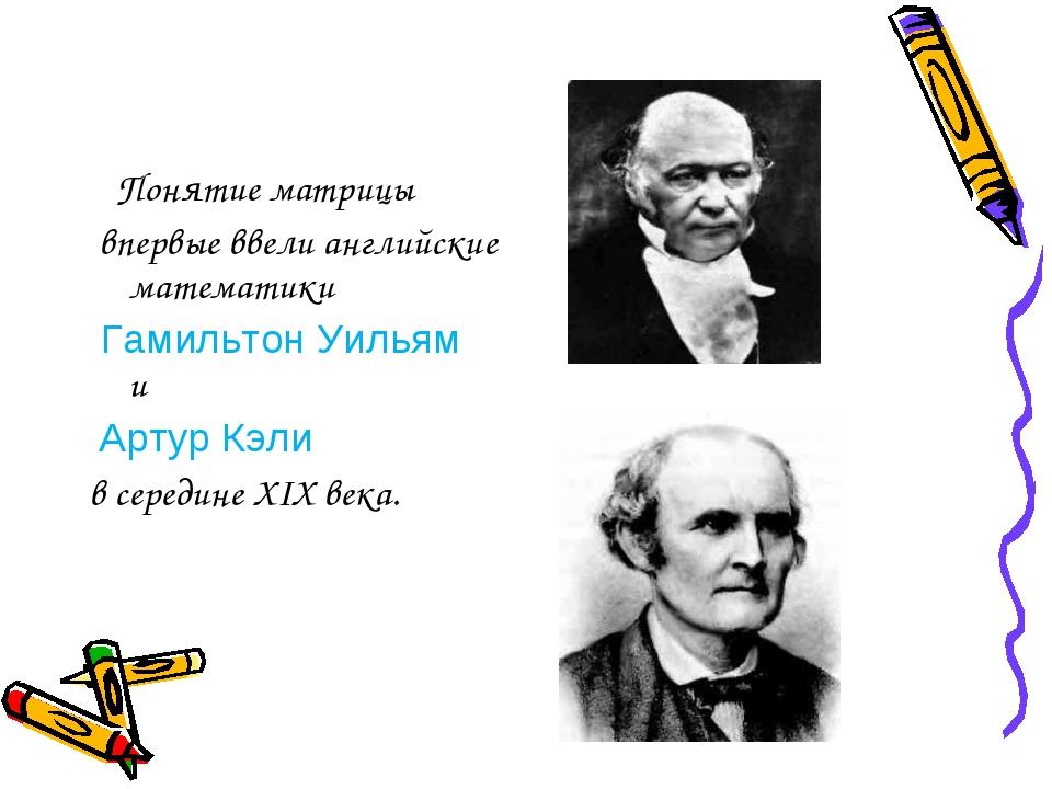 Понятие матрицы впервые ввели английские математики Гамильтон Уильям и Артур...