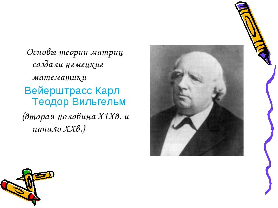 Основы теории матриц создали немецкие математики Вейерштрасс Карл Теодор Вил...