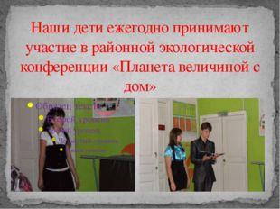 Наши дети ежегодно принимают участие в районной экологической конференции «Пл