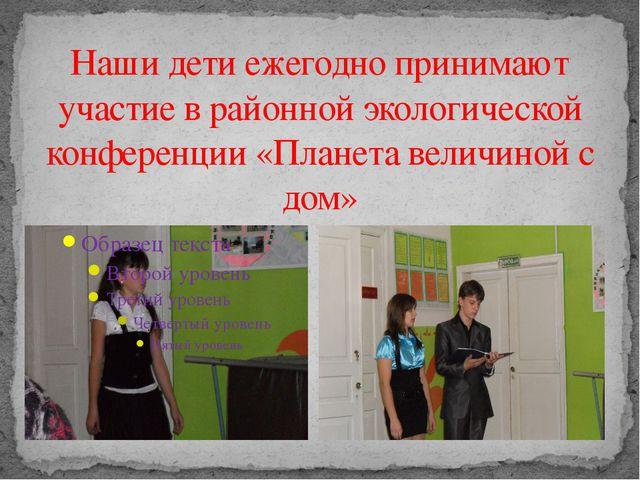 Наши дети ежегодно принимают участие в районной экологической конференции «Пл...