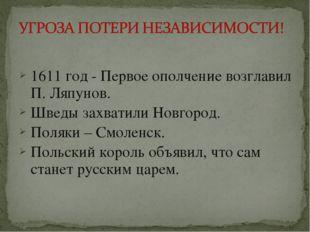 1611 год - Первое ополчение возглавил П. Ляпунов. Шведы захватили Новгород.
