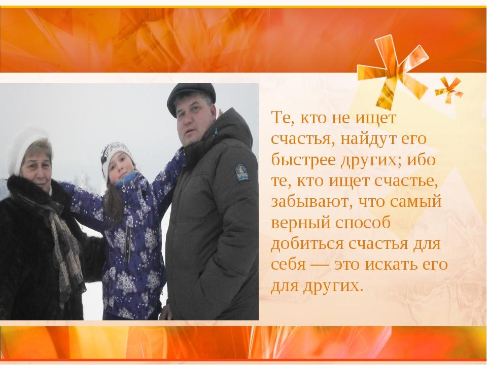 Те, кто не ищет счастья, найдут его быстрее других; ибо те, кто ищет счастье,...