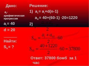 Дано: Решение: 1) аn = а1+d(n-1) а60 = 40+(60-1) ·20=1220 2) Ответ: 37800 бом