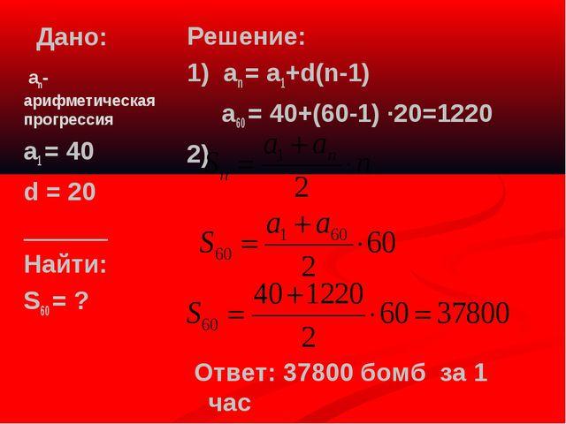 Дано: Решение: 1) аn = а1+d(n-1) а60 = 40+(60-1) ·20=1220 2) Ответ: 37800 бом...