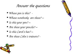 Answer the questions Whose pen is this? - Whose notebooks are these? – Is thi