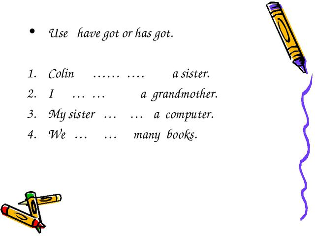 Use have got or has got. Colin …… …. a sister. I … … a grandmother. My sister...