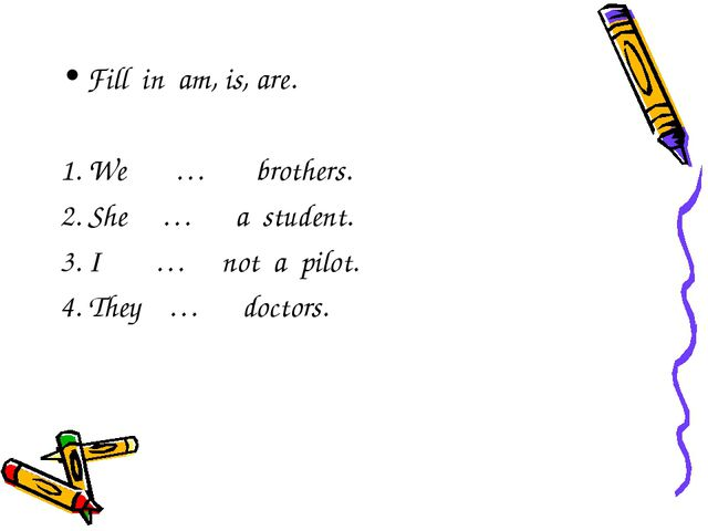 Fill in am, is, are. 1. We … brothers. 2. She … a student. 3. I … not a pilot...
