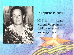 Хәбриева Рүзилә Нәҗип кызы сугыш башлангач - 1941 нче елның июлендә туа.