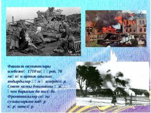 Фашист окупантлары илебезнең 1710 шәһәрен, 70 меңнән артык авылын яндырдылар