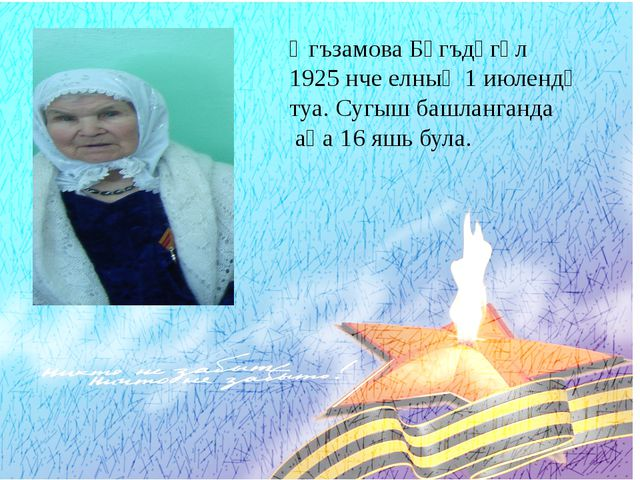 Әгъзамова Бәгъдәгөл 1925 нче елның 1 июлендә туа. Сугыш башланганда аңа 16 яш...
