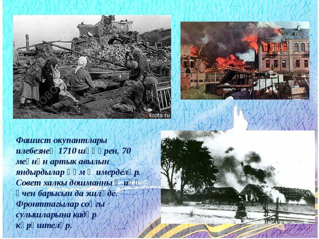 Фашист окупантлары илебезнең 1710 шәһәрен, 70 меңнән артык авылын яндырдылар...