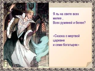 Я ль на свете всех милее , Всех румяней и белее? «Сказка о мертвой царевне и