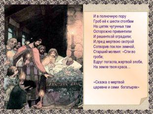 И в полночную пору Гроб её к шести столбам На цепях чугунных там Осторожно п