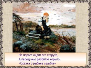 На пороге сидит его старуха, А перед нею разбитое корыто.. «Сказка о рыбаке